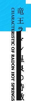 竜王ラドン温泉の特徴 CHARACTERISTIC OF RADON HOT SPRINGS