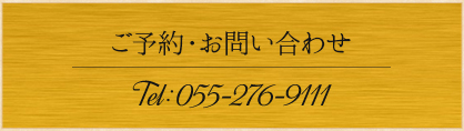 ご予約・お問い合わせ Tel:055-276-9111